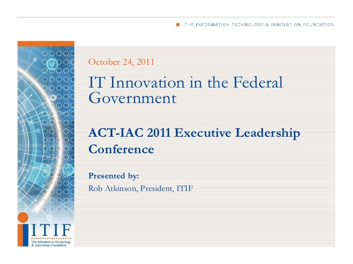 October 24, 2011IT Innovation in the FederalGovernmentACT-IAC 2011 Executive LeadershipConferencePresented by:Rob Atkinson...