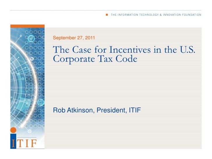 September 27, 2011The Case for Incentives in the U.S.Corporate Tax CodeRob Atkinson, President, ITIF