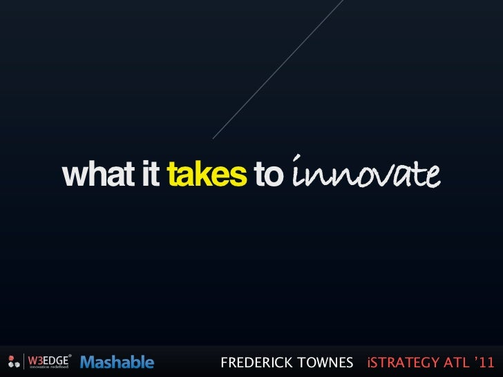 what it takes to innovate          FREDERICK TOWNES iSTRATEGY ATL '11