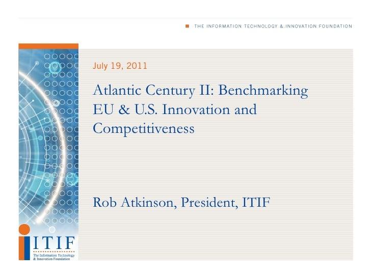 July 19, 2011Atlantic Century II: BenchmarkingEU & U.S. Innovation andCompetitivenessRob Atkinson, President, ITIF