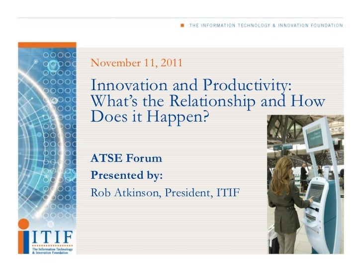 November 11, 2011Innovation and Productivity:What's the Relationship and HowDoes it Happen?ATSE ForumPresented by:Rob Atki...
