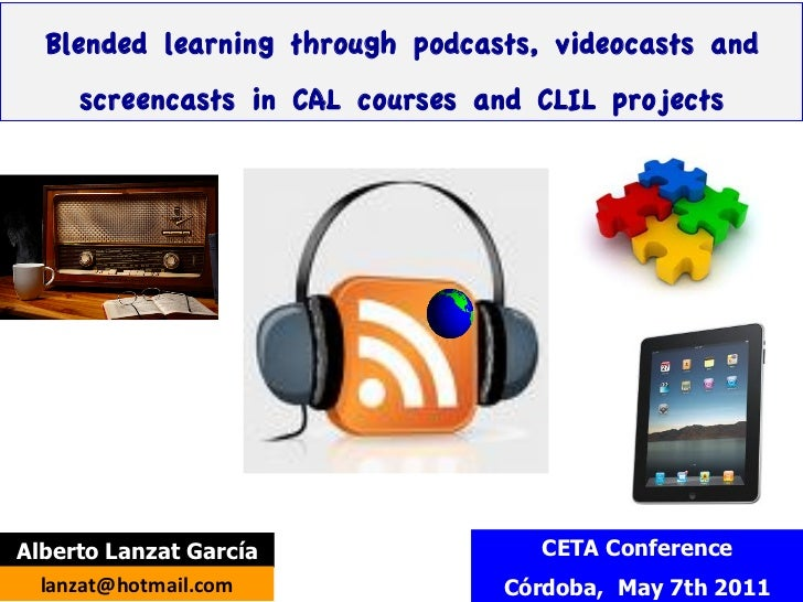 Blended learning through podcasts, videocasts and      screencasts in CAL courses and CLIL projectsAlberto Lanzat García  ...