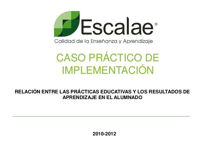 CASO PRÁCTICO DE               IMPLEMENTACIÓNRELACIÓN ENTRE LAS PRÁCTICAS EDUCATIVAS Y LOS RESULTADOS DE                AP...