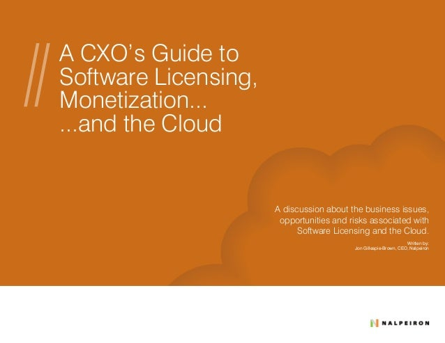 A CXO's Guide to Software Licensing, Monetization... ...and the Cloud A discussion about the business issues, opportunitie...