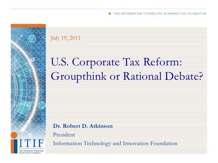 July 19, 2011U.S. Corporate Tax Reform:Groupthink or Rational Debate?Dr. Robert D. AtkinsonPresidentInformation Technology...
