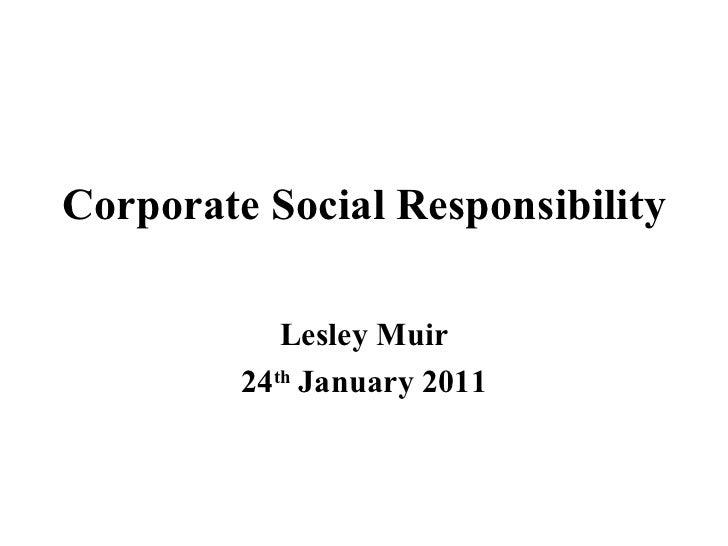 Corporate Social Responsibility Lesley Muir 24 th  January 2011