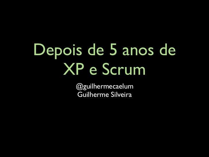 Depois de 5 anos de   XP e Scrum     @guilhermecaelum     Guilherme Silveira