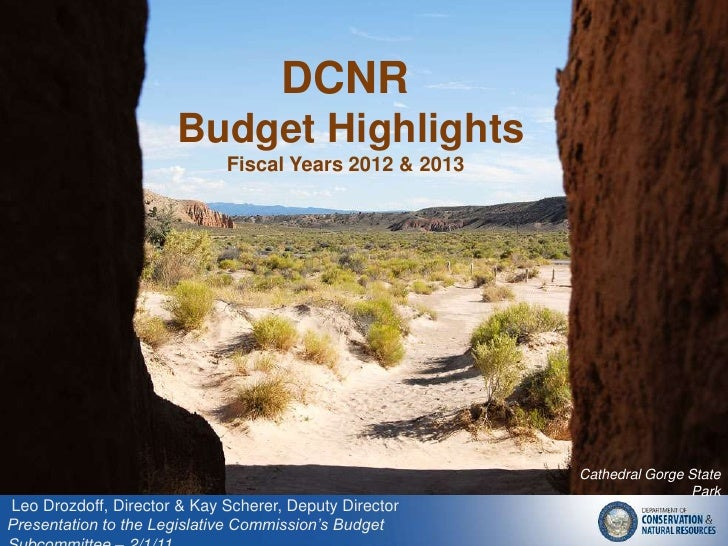 DCNR <br /> Budget Highlights<br />Fiscal Years 2012 & 2013<br />Cathedral Gorge State Park<br /> Leo Drozdoff, Director &...