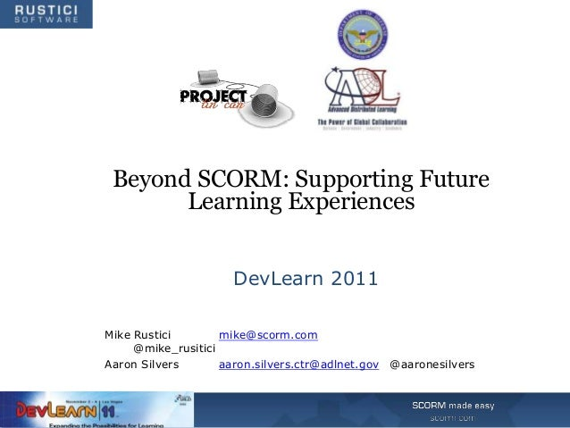 Beyond SCORM: Supporting Future       Learning Experiences                     DevLearn 2011Mike Rustici        mike@scorm...