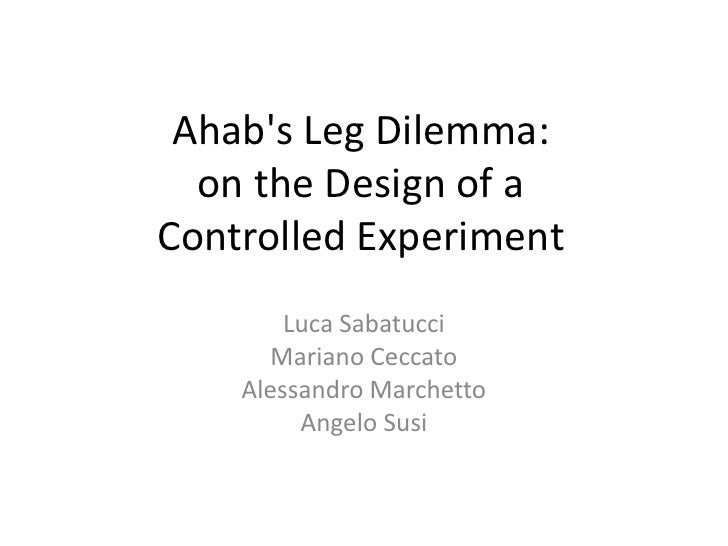 Ahabs Leg Dilemma:  on the Design of aControlled Experiment        Luca Sabatucci      Mariano Ceccato    Alessandro March...