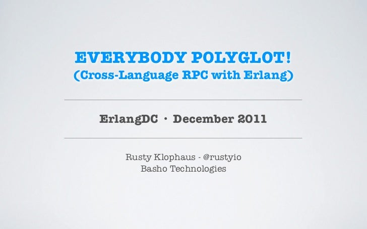 EVERYBODY POLYGLOT!(Cross-Language RPC with Erlang)   ErlangDC · December 2011       Rusty Klophaus - @rustyio          Ba...