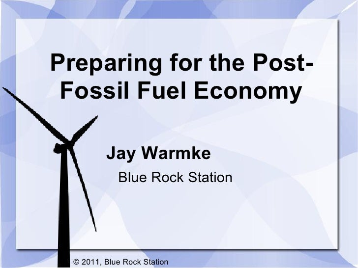 Preparing for the Post- Fossil Fuel Economy          Jay Warmke             Blue Rock Station  © 2011, Blue Rock Station