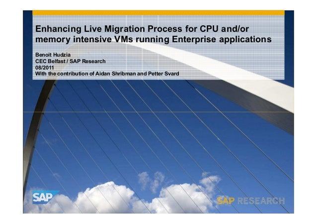 Enhancing Live Migration Process for CPU and/or memory intensive VMs running Enterprise applications Benoit Hudzia CEC Bel...