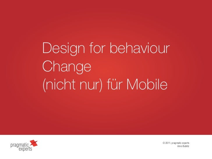 Design for behaviourChange(nicht nur) für Mobile                    © 2011, pragmatic experts                             ...