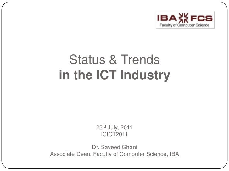 Status & Trendsin the ICT Industry23rd July, 2011ICICT2011Dr. Sayeed Ghani Associate Dean, Faculty of Computer Science, I...