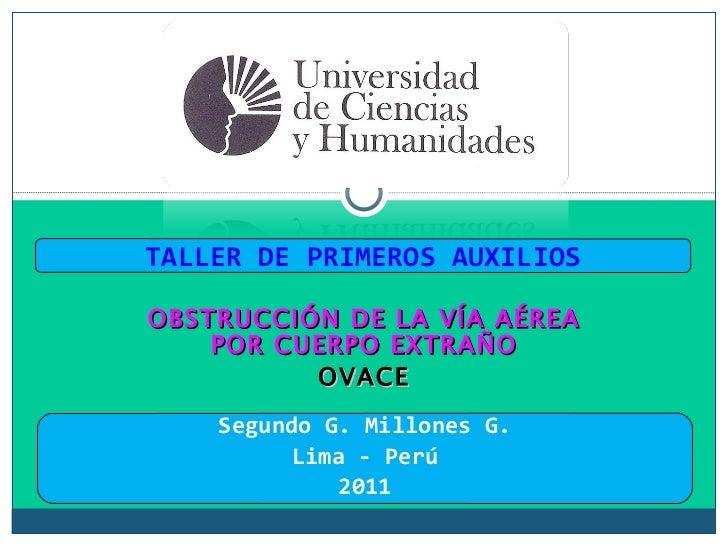 OBSTRUCCIÓN DE LA VÍA AÉREA POR CUERPO EXTRAÑO OVACE TALLER DE PRIMEROS AUXILIOS Segundo G. Millones G. Lima - Perú 2011