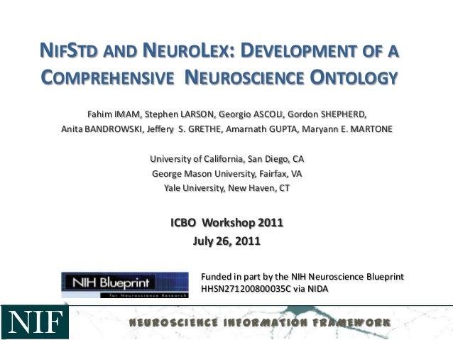 NIFSTD AND NEUROLEX: DEVELOPMENT OF ACOMPREHENSIVE NEUROSCIENCE ONTOLOGYFahim IMAM, Stephen LARSON, Georgio ASCOLI, Gordon...