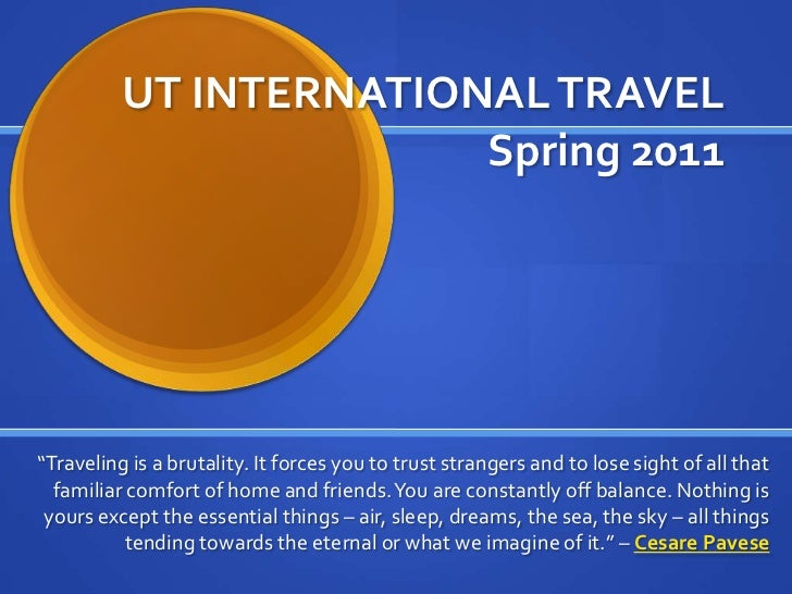 "UT INTERNATIONAL TRAVELSpring 2011<br />""Traveling is a brutality. It forces you to trust strangers and to lose sight of a..."