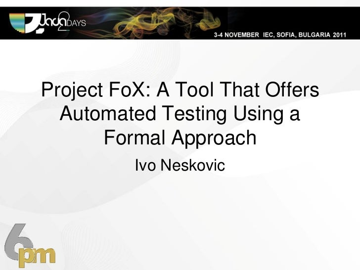 Project FoX: A Tool That Offers  Automated Testing Using a       Formal Approach          Ivo Neskovic
