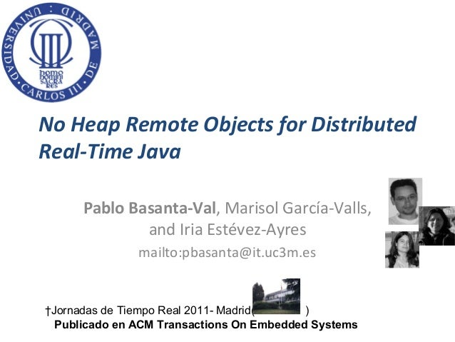 No Heap Remote Objects for DistributedReal-Time Java      Pablo Basanta-Val, Marisol García-Valls,              and Iria E...