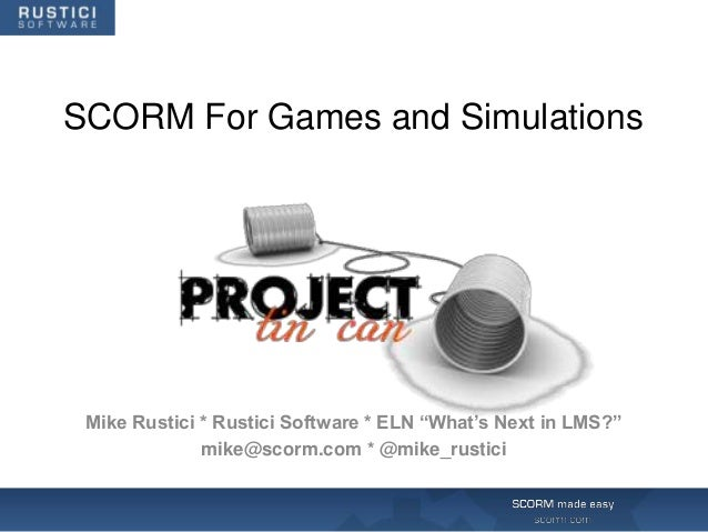 "SCORM For Games and Simulations Mike Rustici * Rustici Software * ELN ""What's Next in LMS?""              mike@scorm.com * ..."