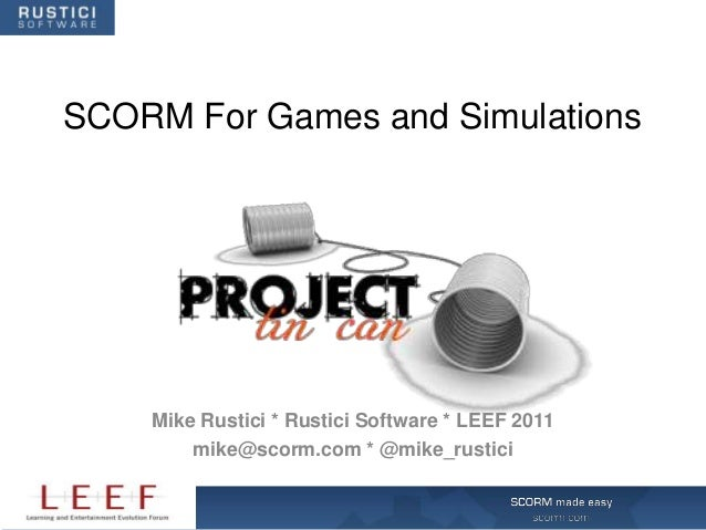 SCORM For Games and Simulations    Mike Rustici * Rustici Software * LEEF 2011        mike@scorm.com * @mike_rustici