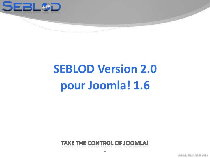 Joomla! Day France 2011<br />1<br />SEBLOD Version 2.0<br />pour Joomla! 1.6<br />Take the control of Joomla!<br />