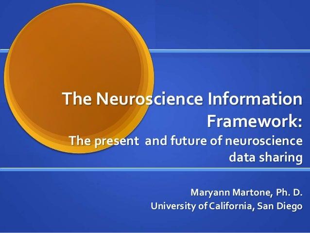 The Neuroscience InformationFramework:The present and future of neurosciencedata sharingMaryann Martone, Ph. D.University ...