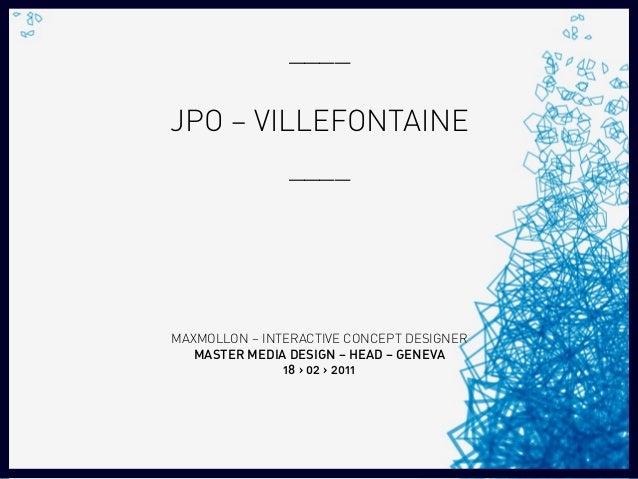 ____ JPO – VILLEFONTAINE ____ MAXMOLLON – INTERACTIVE CONCEPT DESIGNER MASTER MEDIA DESIGN – HEAD – GENEVA 18 › 02 › 2011