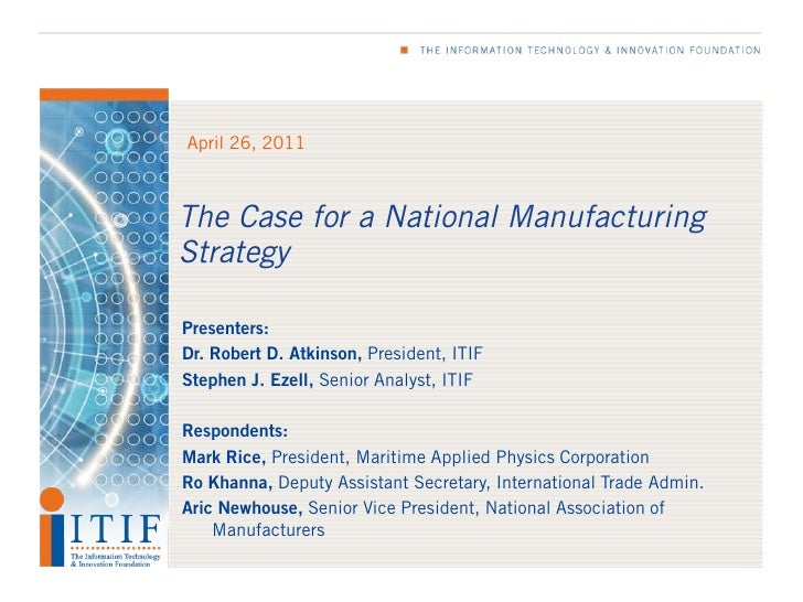 April 26, 2011The Case for a National ManufacturingStrategyPresenters:Dr. Robert D. Atkinson, President, ITIFStephen J. Ez...