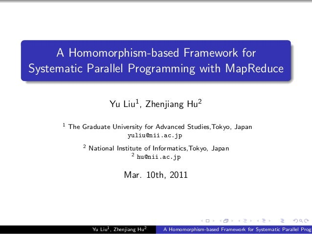 A Homomorphism-based Framework for Systematic Parallel Programming with MapReduce Yu Liu1, Zhenjiang Hu2 1 The Graduate Un...