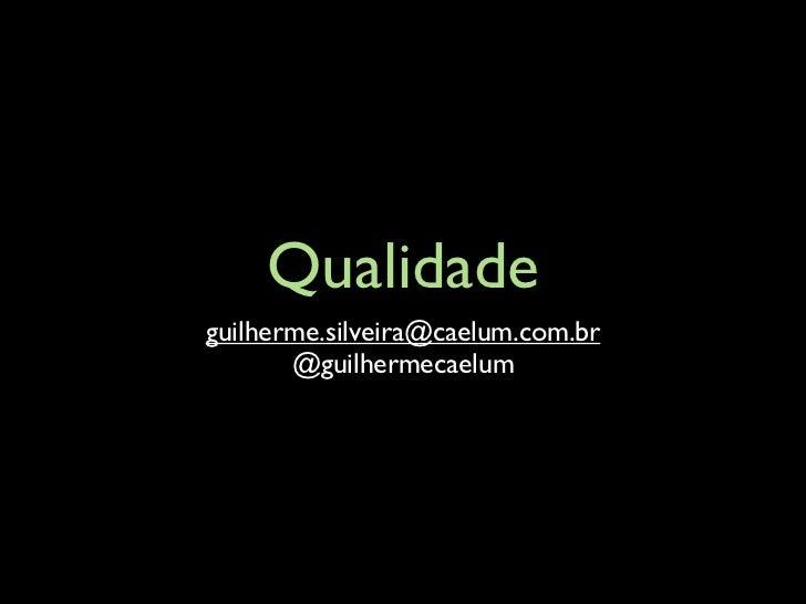 Qualidadeguilherme.silveira@caelum.com.br       @guilhermecaelum