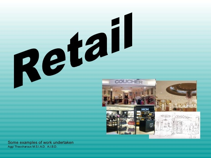 Retail Some examples of work undertaken Aggi Theocharous M.S.I.A.D.  A.I.B.D.