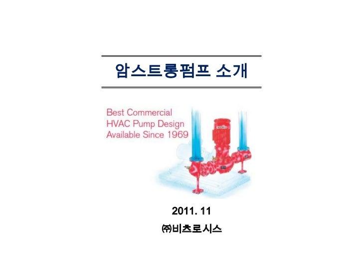 암스트롱펌프 소개    2011. 11   ㈜비츠로시스