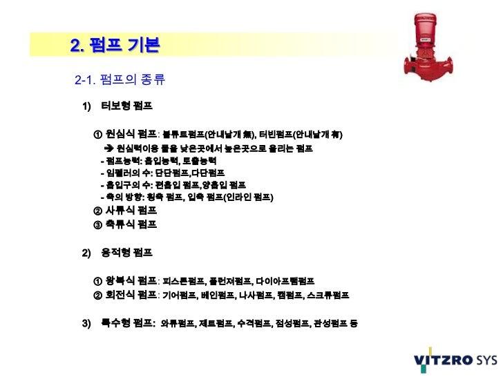 2. 펌프 기본2-1. 펌프의 종류 1)    터보형 펌프      ① 원심식 펌프: 볼류트펌프(안내날개 無), 터빈펌프(안내날개 有)        원심력이용 물을 낮은곳에서 높은곳으로 올리는 펌프       - 펌프...