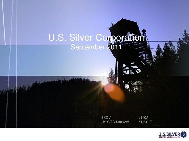 U.S. Silver Corporation     September 2011             TSXV             : USA             US OTC Markets   : USSIF