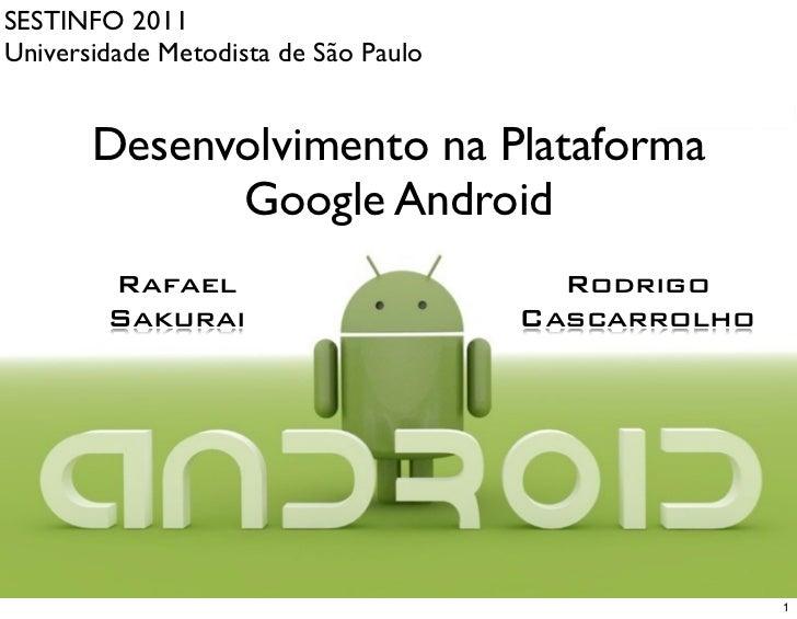 SESTINFO 2011Universidade Metodista de São Paulo       Desenvolvimento na Plataforma             Google Android        Raf...