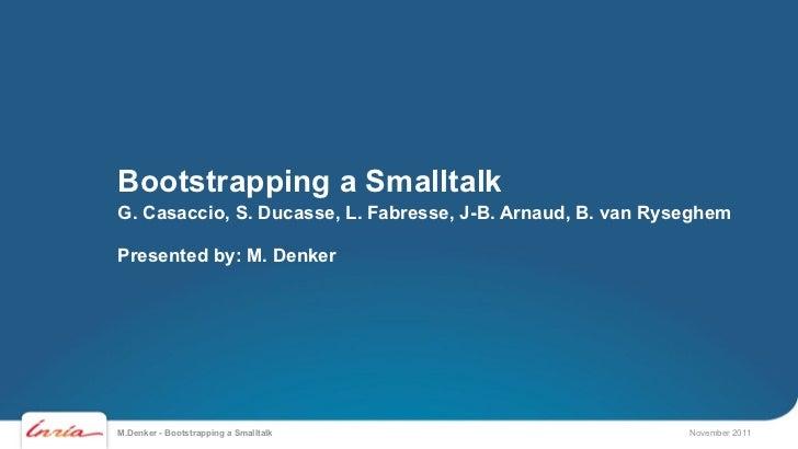 Bootstrapping a SmalltalkG. Casaccio, S. Ducasse, L. Fabresse, J-B. Arnaud, B. van RyseghemPresented by: M. DenkerM.Denker...