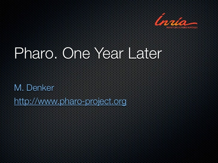Pharo. One Year LaterM. Denkerhttp://www.pharo-project.org