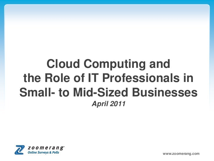 Cloud Computing andthe Role of IT Professionals inSmall- to Mid-Sized Businesses            April 2011                    ...
