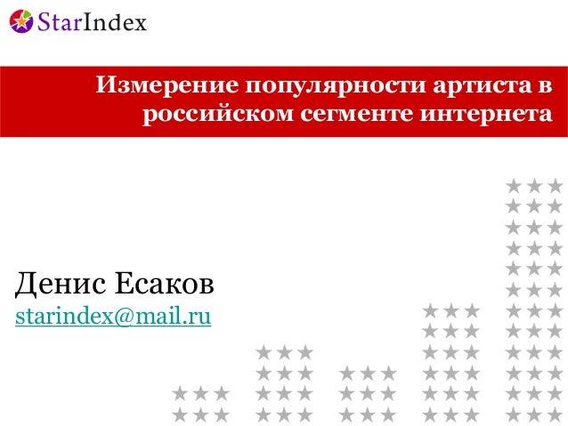 Измерение популярности артиста в         российском сегменте интернетаДенис Есаковstarindex@mail.ru