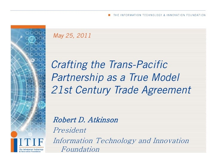 May 25, 2011Crafting the Trans-PacificPartnership as a True Model21st Century Trade AgreementRobert D. AtkinsonPresidentIn...
