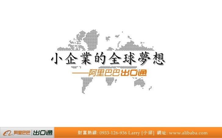 小企業的全球夢想 財富熱線: 0933-126-936 Larry [小邱] 網址: www.alibaba.com