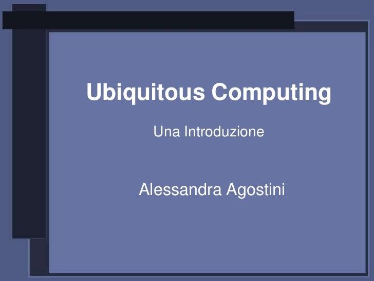 Ubiquitous Computing     Una Introduzione    Alessandra Agostini