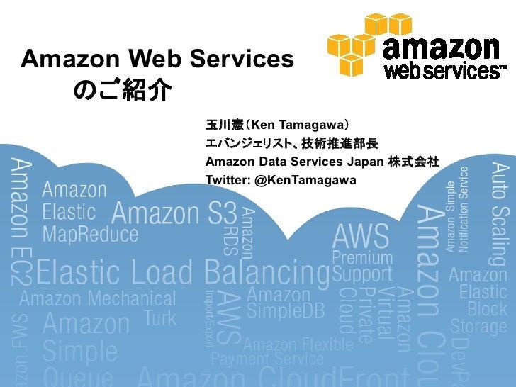 Amazon Web Services   のご紹介            玉川憲'Ken Tamagawa(            エバンジェリスト、技術推進部長            Amazon Data Services Japan 株...