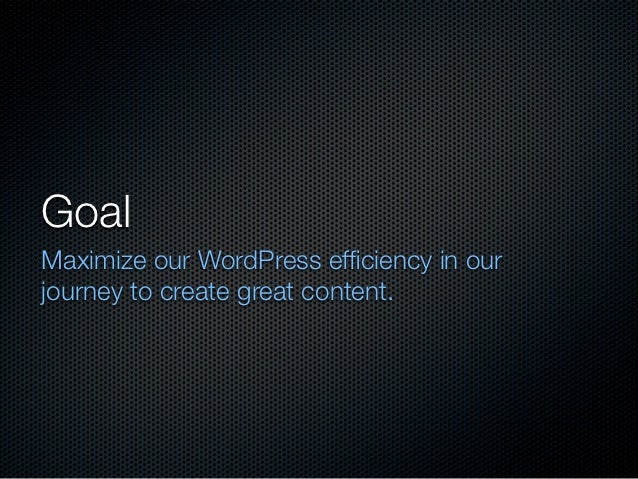 GoalMaximize our WordPress efficiency in ourjourney to create great content.