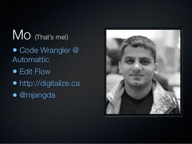Mo (That's me!)• Code Wrangler @Automattic• Edit Flow• http://digitalize.ca• @mjangda