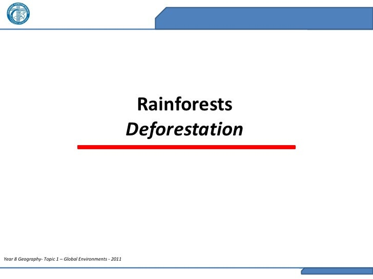 Rainforests                                                         DeforestationYear 8 Geography- Topic 1 – Global Enviro...