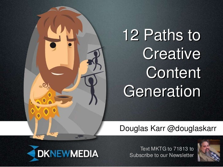 12 Paths to   Creative   ContentGenerationDouglas Karr @douglaskarr     Text MKTG to 71813 to  Subscribe to our Newsletter