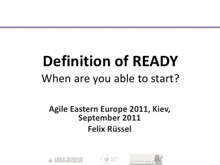 Definition of READYWhen are you able to start? Agile Eastern Europe 2011, Kiev,         September 2011           Felix Rüs...